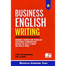 Business English Writing: Grammar, exercises and vocabulary for business communication. Increase the skills to write and speak at work. Guide for managers and leaders.