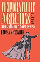 Melodramatic Formations: American Theatre and Society, 1820-1870 (Studies in Theatre History and Culture)