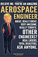 Funny Trump Journal - Believe Me. You're An Amazing Aerospace Engineer Great, Really Great. Very Awesome. Really Terrific. Other Engineers? Total Disasters. Ask Anyone.: Aerospace Engineer Appreciation Gift Trump Gag Gift Better Than A Card Notebook