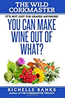 You Can Make Wine Out of What?: The Wild Corkmaster (The Corkmaster Trilogy)