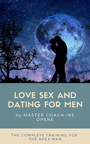 Dating For Men: Master Love, Sex And Dating - The Complete Training For The Apex Man (English Edition)