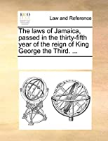 The Laws of Jamaica, Passed in the Thirty-Fifth Year of the Reign of King George the Third. ...