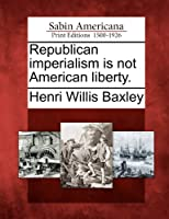 Republican Imperialism Is Not American Liberty.