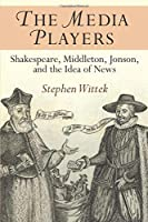 The Media Players: Shakespeare, Middleton, Jonson, and the Idea of News