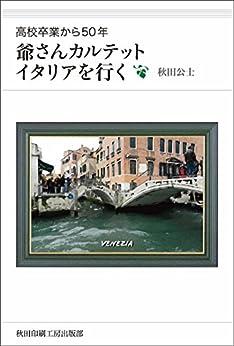 [秋田公士]の爺さんカルテット、イタリアを行く: 高校卒業から50年