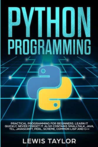 [画像:PYTHON PROGRAMMING: Practical Programming For Beginners. Learn It Quickly, Never Forget It. Also contains Smalltalk, Java, TCL, JavaScript, Perl, Scheme, Common Lisp and C++ (Computer Guide Crash Course Tips And Tricks)]