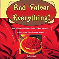 Red Velvet Everything!: A collection of original recipes for cakes cookies pies pastries beverages and more made with the unique flavor of classic Red Velvet Cake.