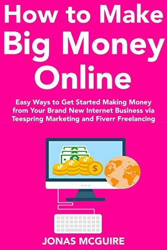 How to Make Big Money Online (2018 Business Guide): Easy Ways to Get Started Making Money from Your Brand New Internet Business via Teespring Marketing and Fiverr Freelancing (English Edition)