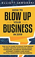 How to Blow Up Your Business in 2019: The Go-To Guide to Scale Your Brand to New Heights with Social Media Marketing, Facebook Advertising, Internet Funnels and More! (Digital Marketing for Beginners)