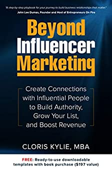 Beyond Influencer Marketing: Create Connections with Influential People to Build Authority, Grow Your List, and Boost Revenue by [Kylie, Cloris]