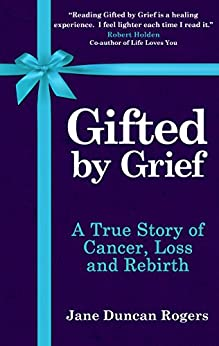 Gifted By Grief: A True Story of Cancer, Loss and Rebirth by [Jane Duncan Rogers]