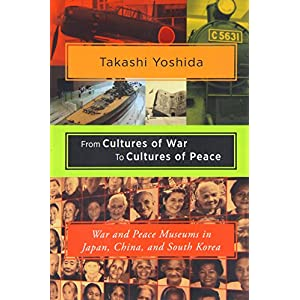 From Cultures of War to Cultures of Peace: War and Peace Museums in Japan, China, and South Korea (Studies of the Weatherhead East Asian Institute, Columbia Un)
