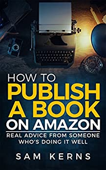 How to Publish a Book on Amazon in 2019: Real Advice from Someone Who's Doing it Well (Work from Home Series: Book 5) by [Kerns, Sam]