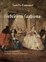 Forbidden Fashions: Invisible Luxuries in Early Venetian Convents (Costume Society of America Series)