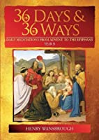 36 Days & 36 Ways: Daily Meditations from Advent to the Epiphany - Year B