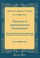 Training in Administrative Management: Workshop, Hotel King Carter, Richmond, Virginia; November 27-December 2, 1960 (Classic Reprint)