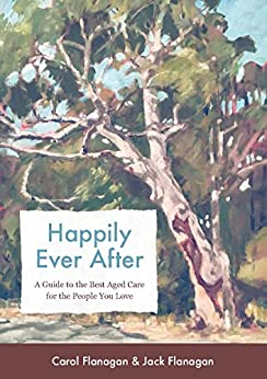 Happily Ever After: A Guide to the Best Aged Care for the People You Love by [Flanagan, Carol, Flanagan, Jack]