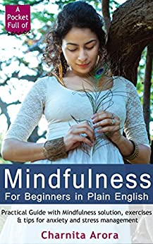 Mindfulness for Beginners in Plain English: Practical Guide with Mindfulness, exercises & tips for anxiety and stress management (A Pocket Full of Series: Short Guides for Happiness & Joy Book 1) by [Arora, Charnita]