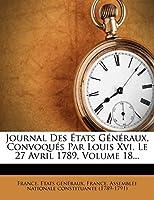 Journal Des Etats Generaux, Convoques Par Louis XVI, Le 27 Avril 1789, Volume 18...