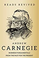 Andrew Carnegie: Business and Life Lessons From the Past For the Present