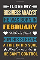 I Love My Business Analyst He Was Born In February With His Heart On His Sleeve A Fire In His Soul And A Mouth He Can't Control: Business Analyst Birthday Journal, Best Gift for Man and Women
