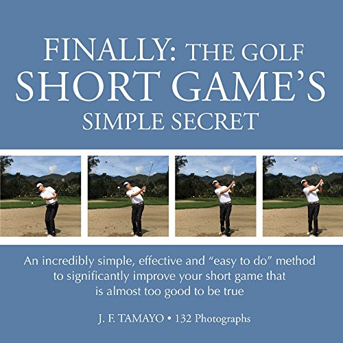 """FINALLY: THE GOLF SHORT GAME'S SIMPLE SECRET: An incredibly simple, effective and """"easy to do"""" method to significantly improve your short game that is almost too good to be true (English Edition)"""
