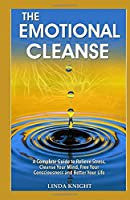 The Emotional Cleanse: A complete guide to relieve stress, Cleanse your mind, Free your consciousness and Better your life