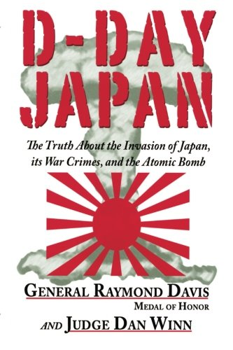 D-Day Japan: The Truth About the Invasion of Japan, its War Crimes, and the Atomic Bomb