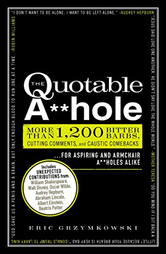 The Quotable A**hole: More than 1,200 Bitter Barbs, Cutting Comments, and Caustic Comebacks for Aspiring and Armchair A**holes Alike (English Edition)