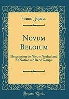 Novum Belgium: Description de Nieuw Netherland Et Notice Sur René Goupil (Classic Reprint)