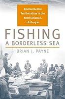 Fishing a Borderless Sea: Environmental Territorialism in the North Atlantic, 1818-1910 (Environmental History)