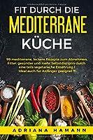 Fit durch die mediterrane Kueche: 99 mediterrane, leckere Rezepte zum Abnehmen. Fitter, gesuender und mehr Selbstdisziplin durch eine teils vegetarische Ernaehrung I Ideal auch fuer Anfaenger geeignet !!!