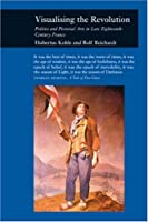 Visualising the Revolution: Politics and Pictorial Arts in Late Eighteenth-Century France (Reaktion Books - Picturing History)