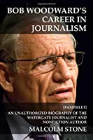 Bob Woodward's Career in Journalism: An Unauthorized Biography of the Watergate Journalist and Nonfiction Author [Pamphlet]
