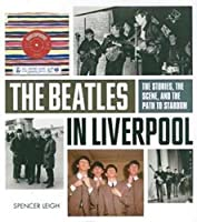 Beatles in Liverpool, The: From Merseybeat to Stardom