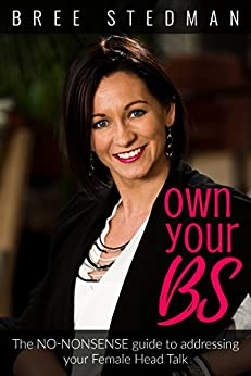 Own Your BS: The No-Nonsense guide to your female Head Talk by [Stedman, Bree]