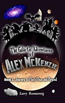 Journey to Flush Fleas and Beyond (Book 2 in The Galactic Adventures of Alex McKenzie series) by [Rosenzweig, Larry]