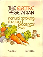 The Electric Vegetarian: Natural Cooking the Food Processor Way