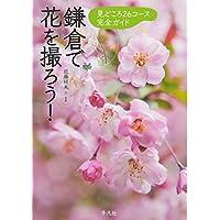 鎌倉で花を撮ろう!―見どころ26コース完全ガイド