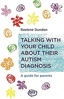 Talking with Your Child about Their Autism Diagnosis: A Guide for Parents by [Dundon, Raelene]