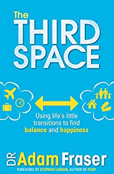 The Third Space: Using Life's Little Transitions to find Balance and Happiness by [Fraser, Adam]