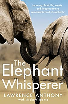The Elephant Whisperer: Learning About Life, Loyalty and Freedom From a Remarkable Herd of Elephants by [Spence, Graham, Anthony, Lawrence]