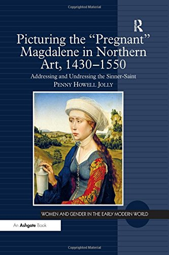 Download Picturing the 'Pregnant' Magdalene in Northern Art, 1430-1550: Addressing and Undressing the Sinner-Saint (Women and Gender in the Early Modern World) 1472414950