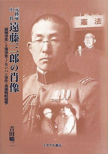 元陸軍中将遠藤三郎の肖像―「満洲事変」・上海事変・ノモンハン事件・重慶戦略爆撃