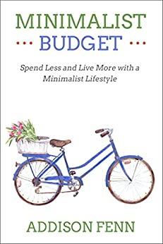 Minimalist Budget: Spend Less and Live More with a Minimalist Lifestyle by [Fenn, Addison]