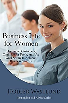 Business Life For Women: How to get Customers, Optomize for Profit, and Use Goal Setting to Achieve Business Success (Inspiration and Advice Series Book 1) by [Wastlund, Holger]
