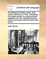 A Catalogue of Books, Prints, and Books of Prints, for 1792. Consisting of a Great Variety of Curious Articles, Selected from the Valuable Libraries Which Have Been Sold During the Last Winter
