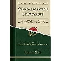 Standardization of Packages: April 2, 1940; National Bureau of Standards Miscellaneous Publication M165 (Classic Reprint)
