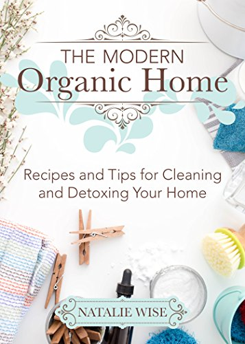 The Modern Organic Home: Recipes and Tips for Cleaning and Detoxing Your Home