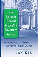 The Catholic Revival in English Literature, 1845-1961: Newman, Hopkins, Belloc, Chesterton, Greene, Waugh